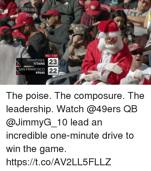 San Francisco 49ers, Memes, and The Game: TURNING  40 1:07  TENNESSEE  TITANS  SAN FRANCISCO  49ERS  23 The poise. The composure. The leadership.  Watch @49ers QB @JimmyG_10 lead an incredible one-minute drive to win the game. https://t.co/AV2LL5FLLZ