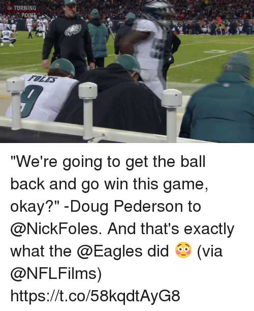 "Doug, Philadelphia Eagles, and Memes: TURNING  POIN ""We're going to get the ball back and go win this game, okay?"" -Doug Pederson to @NickFoles.  And that's exactly what the @Eagles did 😳 (via @NFLFilms) https://t.co/58kqdtAyG8"