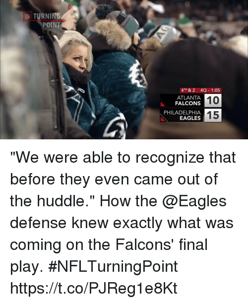 """Atlanta Falcons: TURNING  POINT  4TH & 2 4Q 1:05  10  15  ATLANTA  FALCONS  PHILADELPHIA  EAGLES """"We were able to recognize that before they even came out of the huddle.""""  How the @Eagles defense knew exactly what was coming on the Falcons' final play. #NFLTurningPoint https://t.co/PJReg1e8Kt"""
