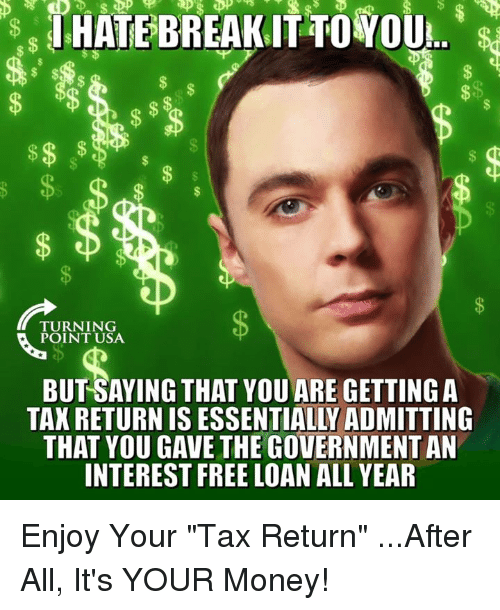 """Memes, Money, and Free: TURNING  POINT USA  BUT SAYING THAT YOU ARE GETTING A  TAX RETURN IS ESSENTIALLY ADMITTING  THAT YOU GAVE THE GOVERNMENT AN  INTEREST FREE LOAN ALL YEAR Enjoy Your """"Tax Return""""   ...After All, It's YOUR Money!"""