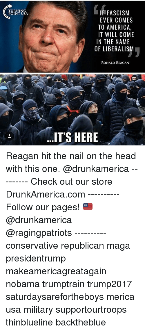 Hitted: TURNING  POINT USA  IF FASCISM  EVER COMES  TO AMERICA,  IT WILL COME  IN THE NAME  OF LIBERALISM  RONALD REAGAN  IT'S HERE Reagan hit the nail on the head with this one. @drunkamerica --------- Check out our store DrunkAmerica.com ---------- Follow our pages! 🇺🇸 @drunkamerica @ragingpatriots ---------- conservative republican maga presidentrump makeamericagreatagain nobama trumptrain trump2017 saturdaysarefortheboys merica usa military supportourtroops thinblueline backtheblue