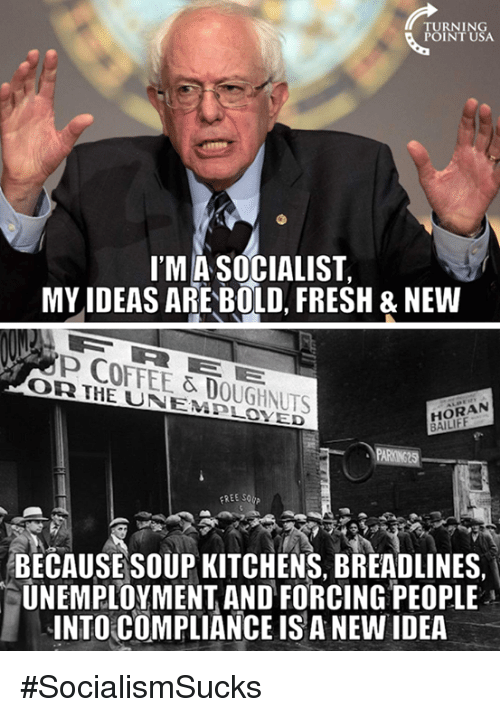Fresh, Memes, and Coffee: TURNING  POINT USA  I'MA SOCIALIST,  MY IDEAS ARE BOLD, FRESH & NEW  P COFFEE & DOUGHNUTS  OR IHE UNEMPLOXED  HORAN  BAILIFF  REE SOCA  BECAUSESOUP KITCHENS, BREADLINES  UNEMPLOYMENT AND FORCING PEOPLE  INTO COMPLIANCE IS A NEW IDEA #SocialismSucks