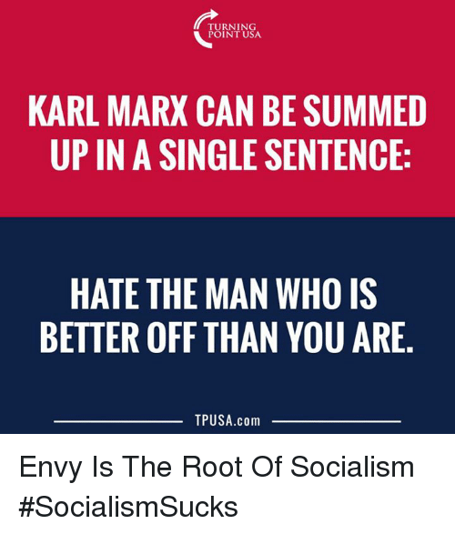 the roots: TURNING  POINT USA  KARL MARX CAN BE SUMMED  UP IN A SINGLE SENTENCE:  HATE THE MAN WHO IS  BETTER OFF THAN YOU ARE  TPUSA.com Envy Is The Root Of Socialism #SocialismSucks