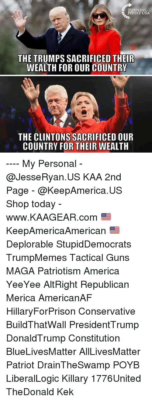 kek: TURNING  POINT USA  THE TRUMPS SACRIFICED THEIR  WEALTH FOR OUR COUNTRY  THE CLINTONS SACRIFICED OUR  COUNTRY FOR THEIR WEALTH ---- My Personal - @JesseRyan.US KAA 2nd Page - @KeepAmerica.US Shop today - www.KAAGEAR.com 🇺🇸 KeepAmericaAmerican 🇺🇸 Deplorable StupidDemocrats TrumpMemes Tactical Guns MAGA Patriotism America YeeYee AltRight Republican Merica AmericanAF HillaryForPrison Conservative BuildThatWall PresidentTrump DonaldTrump Constitution BlueLivesMatter AllLivesMatter Patriot DrainTheSwamp POYB LiberalLogic Killary 1776United TheDonald Kek