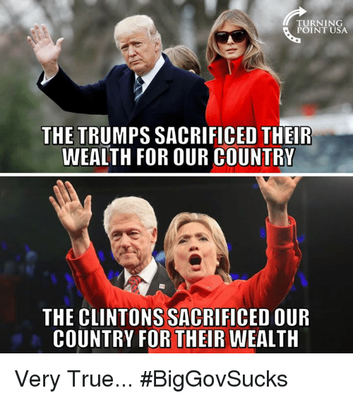 Memes, True, and 🤖: TURNING  POINT USA  THE TRUMPS SACRIFICED THEIR  WEALTH FOR OUR COUNTRY  THE CLINTONS SACRIFICED OUIR  COUNTRY FOR THEIR WEALTH Very True... #BigGovSucks