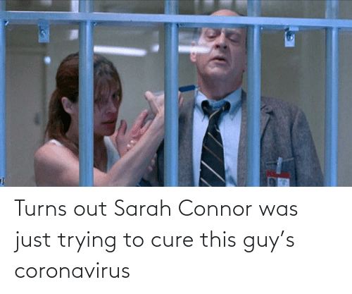 this guy: Turns out Sarah Connor was just trying to cure this guy's coronavirus