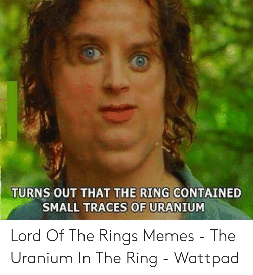 funny lotr: TURNS OUT THAT THE RING CONTAINED  TRACES OF  SMALL  URANIUM Lord Of The Rings Memes - The Uranium In The Ring - Wattpad