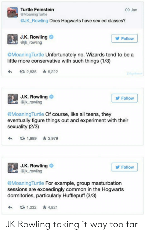 Sex, Common, and Turtle: Turtle Feinstein  @MoaningTurtle  @JK Rowling Does Hogwarts have sex ed classes?  09 Jan  J.K. Rowling  @jk rowling  Follow  @MoaningTurtle Unfortunately no. Wizards tend to be a  little more conservative with such things (1/3)  わ 2,835 ★ 6,222  J.K. Rowling  @jk rowling  Follow  @MoaningTurtle Of course, like all teens, they  eventually figure things out and experiment with their  sexuality (2/3)  1,989 3,979  J.K. Rowling  @jk rowling  Follow  @MoaningTurtle For example, group masturbation  sessions are exceedingly common in the Hogwarts  dormitories, particularly Hufflepuff (3/3)  1,232 *4,821 JK Rowling taking it way too far