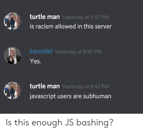 Racism, Turtle, and Javascript: turtle man Yesterday at 9:42 PM  is racism allowed in this server  kenndel Yesterday at 9:42 PM  Yes.  turtle man Yesterday at 9:42 PM  javascript users are subhuman Is this enough JS bashing?
