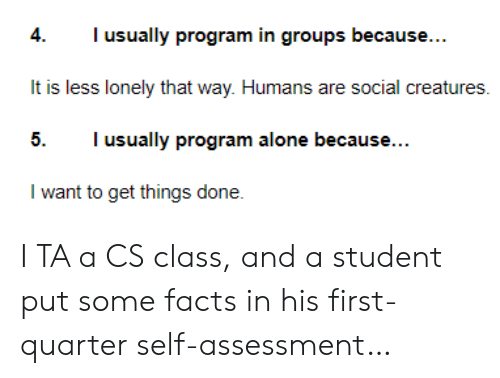 Being Alone, Facts, and Creatures: Tusually program in groups because...  4.  It is less lonely that way. Humans are social creatures  I usually program alone because...  5.  I want to get things done. I TA a CS class, and a student put some facts in his first-quarter self-assessment…