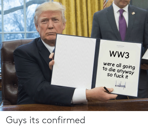 tut: Tut wHITE HOUSE  wW3  were all going  to die anyway  so fuck it Guys its confirmed