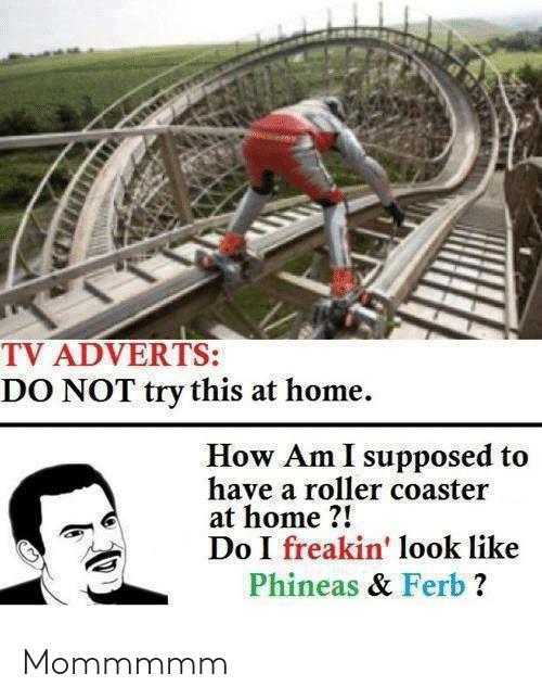 phineas: TV ADVERTS:  DO NOT try this at home.  How Am I supposed to  have a roller coaster  at home ?!  Do I freakin' look like  Phineas & Ferb ? Mommmmm