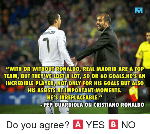 pep guardiola: TV  ALDD  WITH OR WITHOUT RONALDO, REAL MADRID ARE A TOP  TEAM, BUT THEY'VE LOST A LOT, 50 OR 60 GOALS.HE'S AN  INCREDIBLE PLAYER, NOT ONLY FOR HIS GOALS BUT ALSO  HIS ASSISTS AT IMPORTANT MOMENTS.  HE'S IRREPLACEABLE.  PEP GUARDIOLA ON CRISTIANO RONALDO Do you agree? 🅰️ YES 🅱️ NO