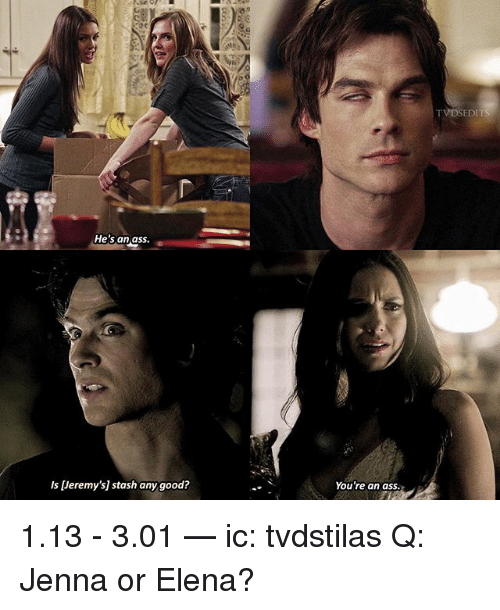 Stashe: TVDSEDI  He's an ass.  Is [Jeremy's] stash any good?  You're an ass. 1.13 - 3.01 — ic: tvdstilas Q: Jenna or Elena?