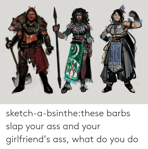 Ass, Tumblr, and Blog: TVVA sketch-a-bsinthe:these barbs slap your ass and your girlfriend's ass, what do you do
