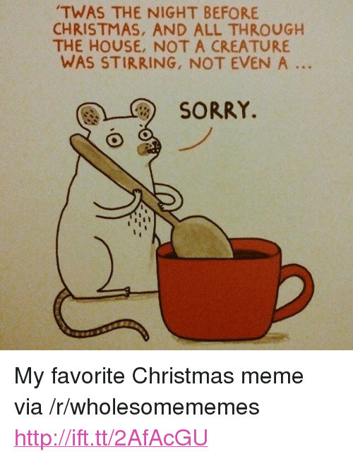 """christmas meme: TWAS THE NIGHT BEFORE  CHRISTMAS, AND ALL THROUGH  THE HOUSE, NOT A CREATURE  WAS STIRRING, NOT EVEN A ..  團)-C)  SORRY. <p>My favorite Christmas meme via /r/wholesomememes <a href=""""http://ift.tt/2AfAcGU"""">http://ift.tt/2AfAcGU</a></p>"""