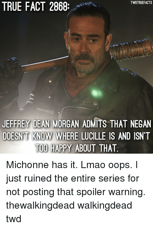 thewalkingdead: TWDTRUEFACTS  TRUE FACT 2868  JEFFREY DEAN MORGAN ADMITS THAT NEGAN  DOESN'T KNOW WHERE LUCILLE IS AND ISNT  TOO HAPPY ABOUT THAT  KNOW WHERE LUCILLE Michonne has it. Lmao oops. I just ruined the entire series for not posting that spoiler warning. thewalkingdead walkingdead twd
