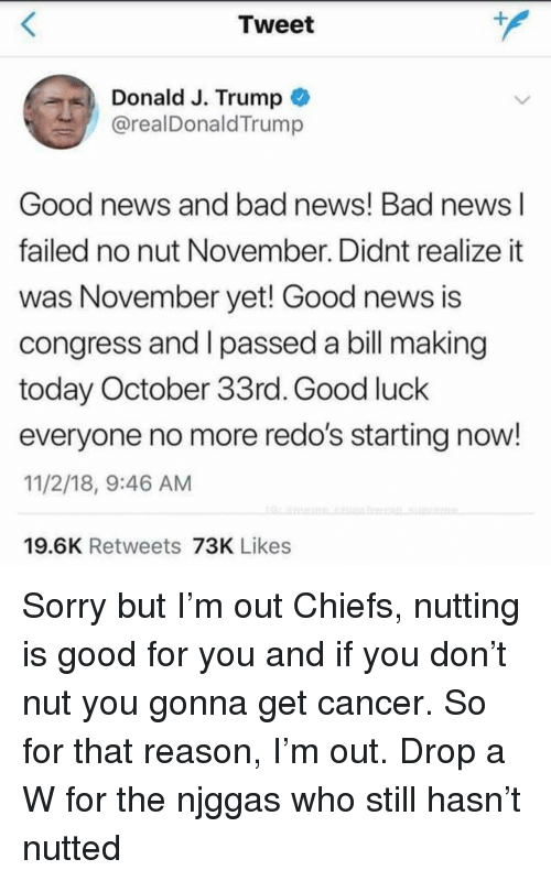 Bad, Good for You, and News: Tweet  4  Donald J. Trump  @realDonaldTrump  Good news and bad news! Bad news l  failed no nut November. Didnt realize it  was November yet! Good news is  congress and I passed a bill making  today October 33rd. Good luck  everyone no more redo's starting now!  11/2/18, 9:46 AM  19.6K Retweets 73K Likes Sorry but I'm out Chiefs, nutting is good for you and if you don't nut you gonna get cancer. So for that reason, I'm out. Drop a W for the njggas who still hasn't nutted