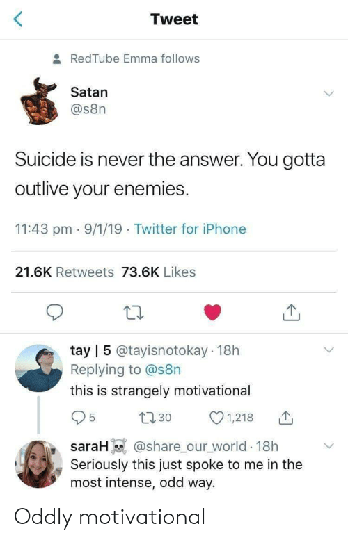 Tay: Tweet  8 RedTube Emma follows  Satan  @s8n  Suicide is never the answer. You gotta  outlive your enemies.  11:43 pm 9/1/19 Twitter for iPhone  21.6K Retweets 73.6K Likes  tay | 5 @tayisnotokay 18h  Replying to @s8n  this is strangely motivational  31,218  saraH @share ourworld. 18h  Seriously this just spoke to me in the  most intense, odd way. Oddly motivational