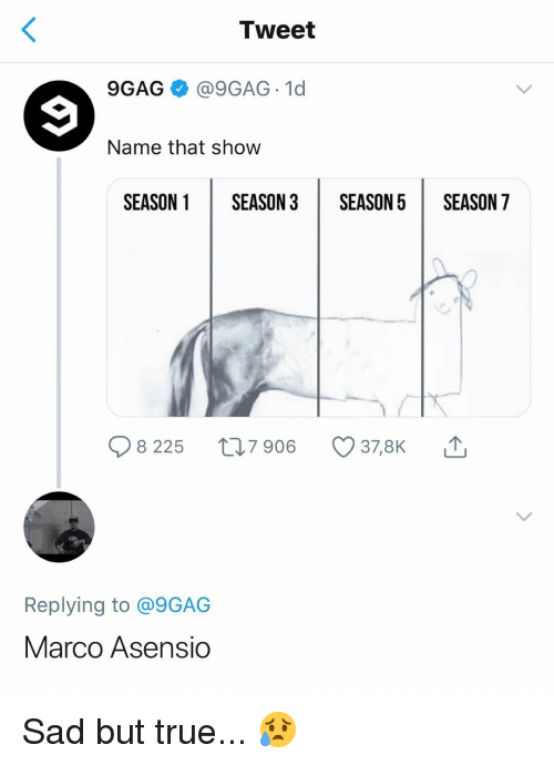 9gag, Memes, and True: Tweet  9GAG @9GAG 1d  Name that show  SEASON 1SEASON 3SEASON5 SEASON 7  8 225 t 7 906  378K  Replying to @9GAG  Marco Asensio Sad but true... 😥