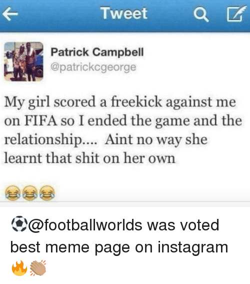Fifa, Instagram, and Meme: Tweet  a  Patrick Campbell  @patrickcgeorge  My girl scored a freekick against me  on FIFA so I ended the game and the  relationship.... Aint no way she  learnt that shit on her own ⚽️@footballworlds was voted best meme page on instagram🔥👏🏽