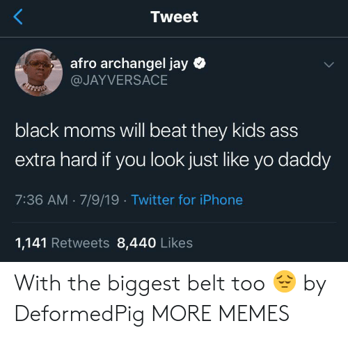 Yo Daddy: Tweet  afro archangel jay  @JAYVERSACE  black moms will beat they kids ass  extra hard if you look just like yo daddy  7:36 AM 7/9/19 Twitter for iPhone  1,141 Retweets 8,440 Likes With the biggest belt too 😔 by DeformedPig MORE MEMES