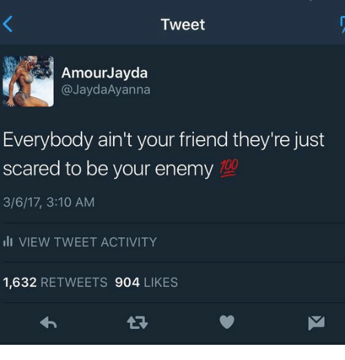 Anaconda, Friend, and Tweet: Tweet  AmourJavda  @JaydaAyanna  Everybody ain't your friend they're just  scared to be your enemy  3/6/17, 3:10 AM  ili VIEW TWEET ACTIVITY  1,632 RETWEETS 904 LIKES  100