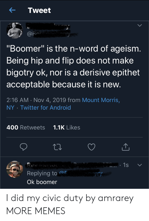 "Duty: Tweet  ARMY  @Fa  ""Boomer"" is the n-word of ageism.  Being hip and flip does not make  bigotry ok, nor is a derisive epithet  acceptable because it is new.  2:16 AM Nov 4, 2019 from Mount Morris,  Twitter for Android  NY  1.1K Likes  400 Retweets  1s  Replying to  ry  Ok boomer I did my civic duty by amrarey MORE MEMES"