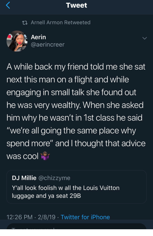 """Advice, Iphone, and Twitter: Tweet  Arnell Armon Retweeted  Aerin  aaerincree  A while back my friend told me she sat  next this man on a flight and while  engaging in small talk she found out  he was very wealthy. When she asked  him why he wasn't in 1st class he said  """"we're all going the same place why  spend more"""" and I thought that advice  was cool  DJ Millie @chizzyme  Y'all look foolish w all the Louis Vuittorn  luggage and ya seat 29B  12:26 PM 2/8/19 Twitter for iPhone"""
