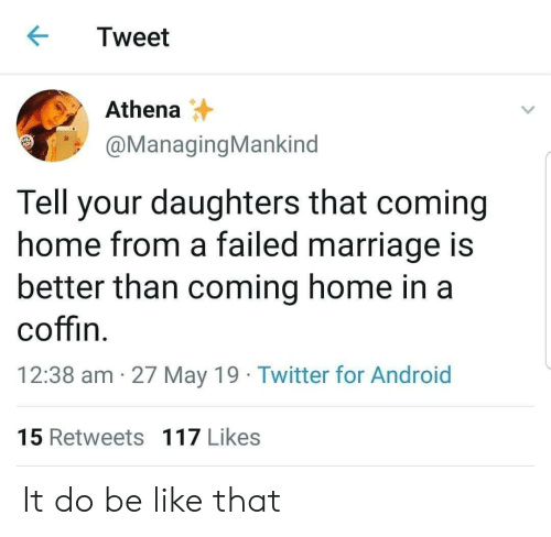 May 19: Tweet  Athena  @ManagingMankind  Tell your daughters that coming  home from a failed marriage is  better than coming home in a  coffin  12:38 am 27 May 19 Twitter for Android  15 Retweets 117 Likes It do be like that