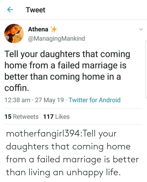 may: Tweet  Athena  @ManagingMankind  Tell your daughters that coming  home from a failed marriage is  better than coming home in a  coffin  12:38 am 27 May 19 Twitter for Android  15 Retweets 117 Likes motherfangirl394:Tell your daughters that coming home from a failed marriage is better than living an unhappy life.