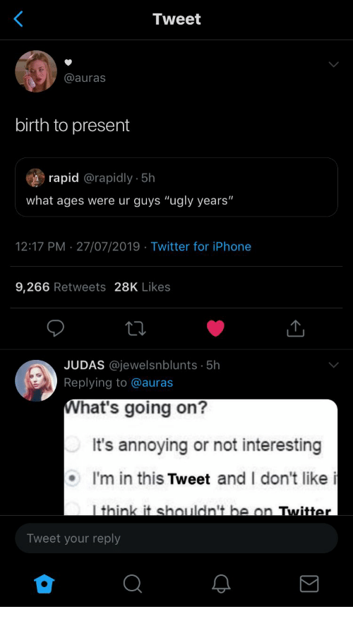 "Iphone, Twitter, and Ugly: Tweet  @auras  birth to present  rapid @rapidly - 5h  what ages were ur guys ""ugly years""  12:17 PM 27/07/2019 Twitter for iPhone  9,266 Retweets 28K Likes  JUDAS @jewelsnblunts 5h  Replying to @auras  What's going on?  It's annoying or not interesting  I'm in this Tweet and I don't like i  I think it shouldn't be on Twitter  Tweet your reply  Σ"