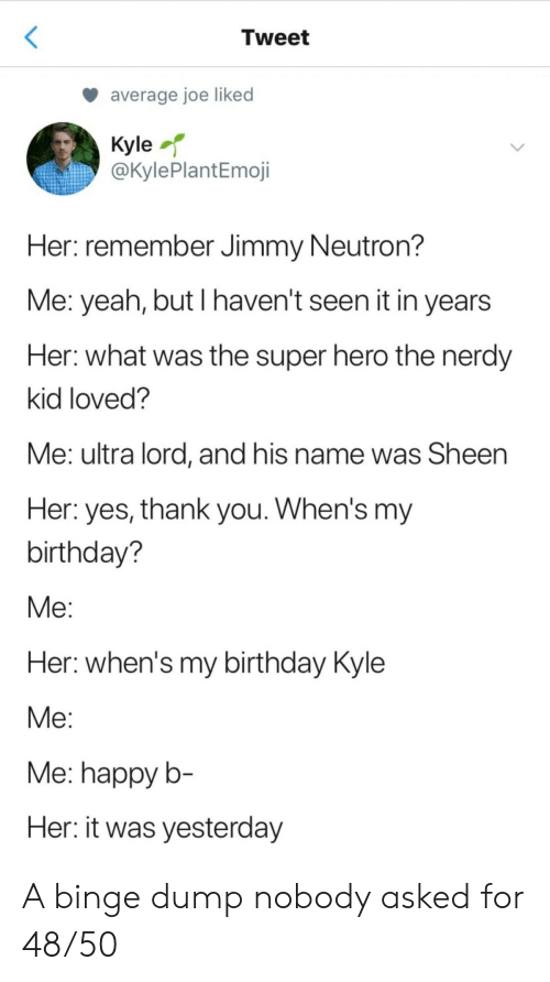 Yeah But: Tweet  average joe liked  Kyle  @KylePlantEmoji  Her: remember Jimmy Neutron?  Me: yeah, but I haven't seen it in years  Her: what was the super hero the nerdy  kid loved?  Me: ultra lord, and his name was Sheen  Her: yes, thank you. When's my  birthday?  Мe:  Her: when's my birthday Kyle  Мe:  Me: happy b-  Her: it was yesterday A binge dump nobody asked for 48/50