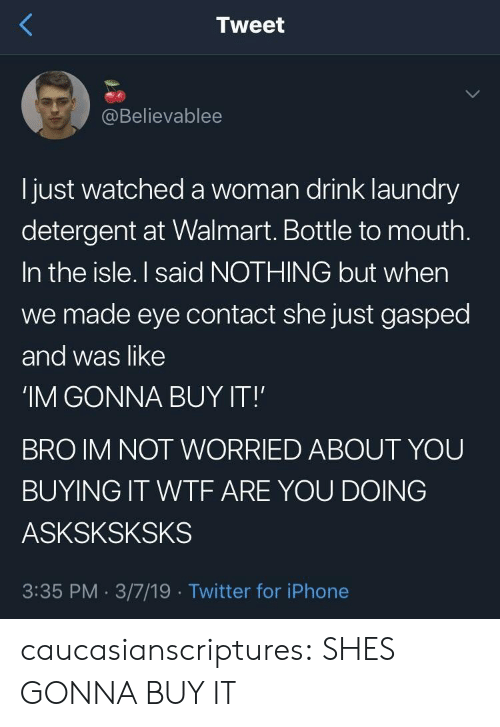 Iphone, Laundry, and Target: Tweet  @Believablee  l just watched a woman drink laundry  detergent at Walmart. Bottle to mouth  In the isle. I said NOTHING but when  we made eye contact she just gasped  and was like  'IM GONNA BUY IT!  BRO IM NOT WORRIED ABOUT YOU  BUYING IT WTF ARE YOU DOING  ASKSKSKSKS  3:35 PM. 3/7/19 Twitter for iPhone caucasianscriptures: SHES GONNA BUY IT