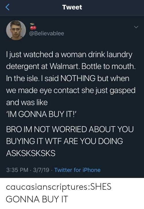 Laundry: Tweet  @Believablee  l just watched a woman drink laundry  detergent at Walmart. Bottle to mouth  In the isle. I said NOTHING but when  we made eye contact she just gasped  and was like  'IM GONNA BUY IT!  BRO IM NOT WORRIED ABOUT YOU  BUYING IT WTF ARE YOU DOING  ASKSKSKSKS  3:35 PM. 3/7/19 Twitter for iPhone caucasianscriptures:SHES GONNA BUY IT