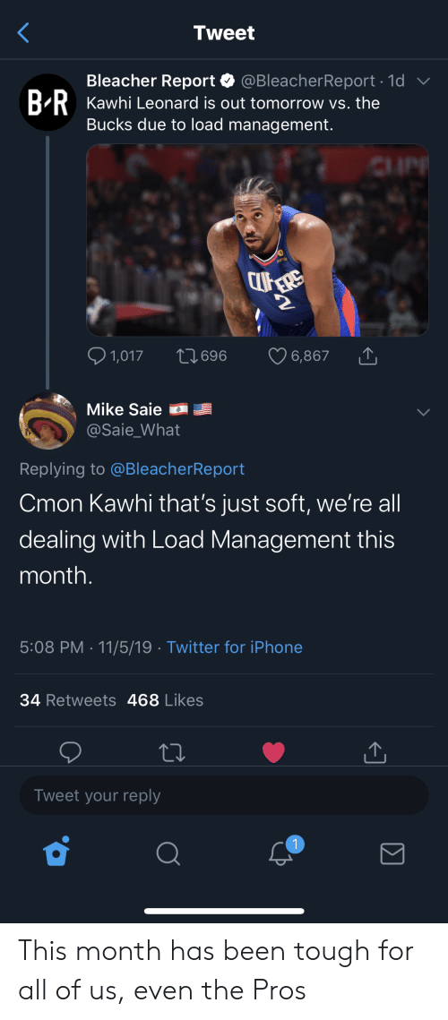 Iphone, Nba, and Twitter: Tweet  Bleacher Report  @BleacherReport 1d  BRKawhi Leonard is out tomorrow vs. the  Bucks due to load management.  1,017  L1696  6,867  Mike Saie  @Saie_What  Replying to @BleacherReport  Cmon Kawhi that's just soft, we're all  dealing with Load Management this  month.  5:08 PM 11/5/19 Twitter for iPhone  34 Retweets 468 Likes  Tweet your reply  1 This month has been tough for all of us, even the Pros