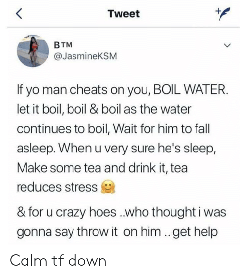 Crazy, Fall, and Hoes: Tweet  BTM  @JasmineKSM  If yo man cheats on you, BOIL WATER.  let it boil, boil & boil as the water  continues to boil, Wait for him to fall  asleep. When u very sure he's sleep,  Make some tea and drink it, tea  reduces stress  & for u crazy hoes ..who thought i was  gonna say throw it on him ..get help Calm tf down