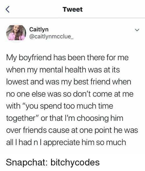 """Best Friend, Friends, and Snapchat: Tweet  Caitlyn  @caitlynmcclue  My boyfriend has been there for me  when my mental health was at its  lowest and was my best friend when  no one else was so don't come at me  with """"you spend too much time  together"""" or that I'm choosing him  over friends cause at one point he was  all I had nlappreciate him so much Snapchat: bitchycodes"""