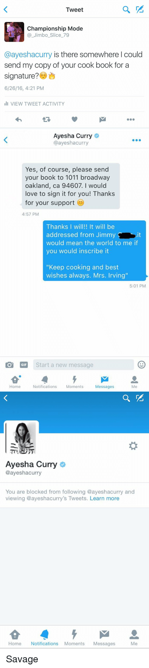 """Ayesha Curry: Tweet  Championship Mode  Jimbo Slice 79  @ayeshacurry is there somewhere I could  send my copy of your cook book for a  signature?  6/26/16, 4:21 PM  III VIEW TWEET ACTIVITY   Ayesha Curry  @ayesha curry  Yes, of course, please send  your book to 1011 broadway  oakland, ca 94607. I would  love to sign it for you! Thanks  for your support  4:57 PM  Thanks I will!! It will be  addressed from Jimmy  would mean the world to me if  you would inscribe it  """"Keep cooking and best  wishes always. Mrs. Irving""""  5:01 PM  GIF  Start a new message  Home  Notifications  Moments  Messages   Ayesha Curry  @ayeshacurry  You are blocked from following @ayeshacurry and  viewing ayeshacurry's Tweets. Learn more  Home Notifications Moments  Messages  Me Savage"""