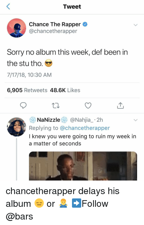 Chance the Rapper, Memes, and Sorry: Tweet  Chance The Rapper  @chancetherapper  3  Sorry no album this week, def been in  the stu tho.  7/17/18, 10:30 AM  6,905 Retweets 48.6K Likes  NaNizzle@Nahjia_ 2h  Replying to @chancetherapper  I knew you were going to ruin my week in  a matter of seconds chancetherapper delays his album 😑 or 🤷‍♂️ ➡️Follow @bars