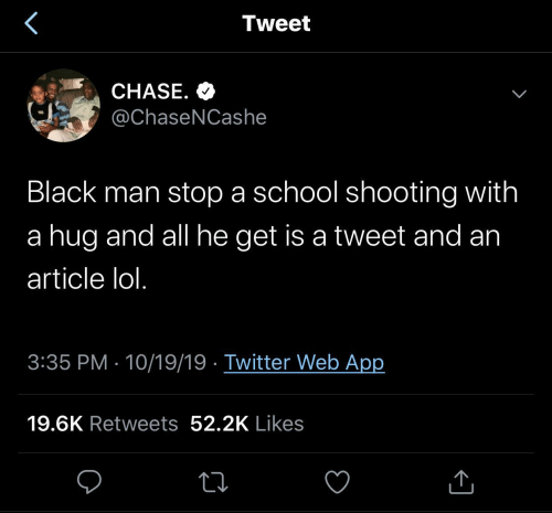 Shooting: Tweet  CHASE. O  @ChaseNCashe  Black man stop a school shooting with  a hug and all he get is a tweet and an  article lol.  3:35 PM · 10/19/19 · Twitter Web App  19.6K Retweets 52.2K Likes
