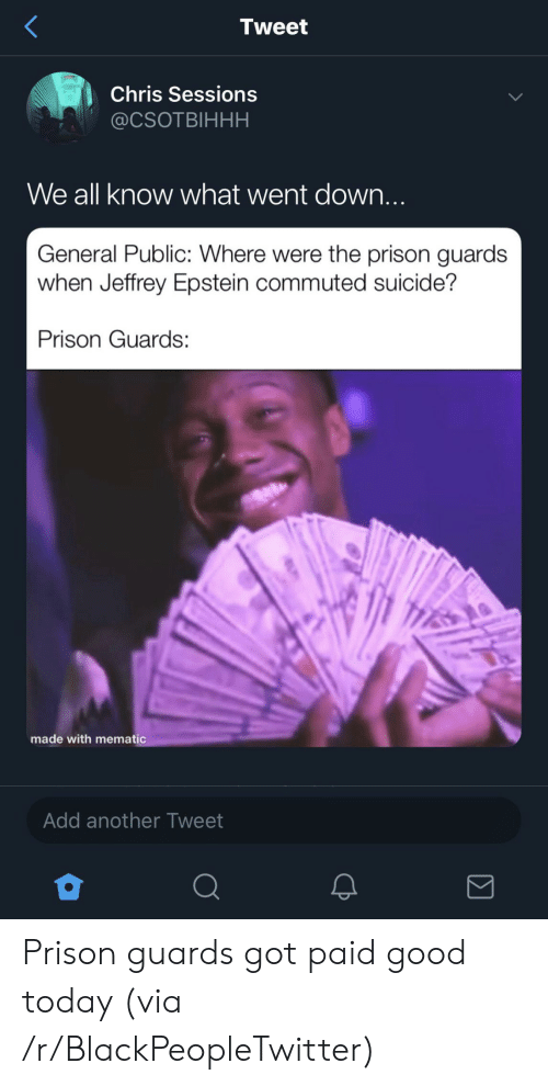 Blackpeopletwitter, Prison, and Good: Tweet  Chris Sessions  @CSOTBIHHH  We all know what went down...  General Public: Where were the prison guards  when Jeffrey Epstein commuted suicide?  Prison Guards  made with mematic  Add another Tweet Prison guards got paid good today (via /r/BlackPeopleTwitter)