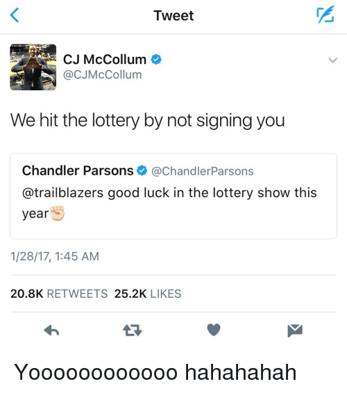 Mccollum: Tweet  @CJ McCollum  We hit the lottery by not signing you  Chandler Parsons  Chandler Parsons  @trailblazers good luck in the lottery show this  year  1/28/17, 1:45 AM  20.8K  RETWEETS  25.2K  LIKES Yoooooooooooo hahahahah