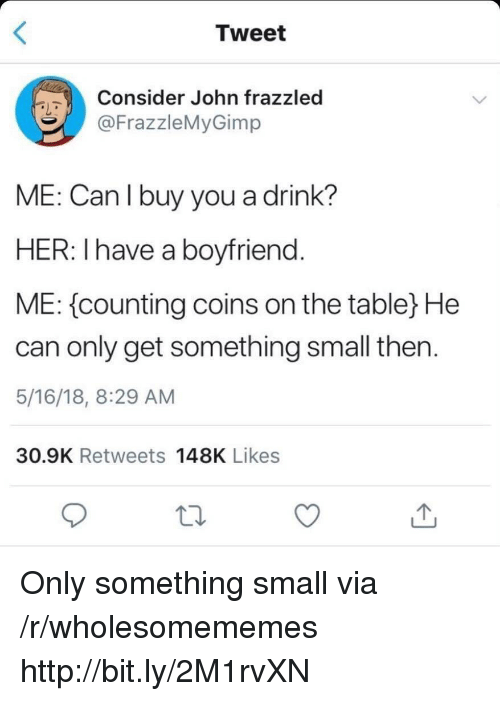 Http, Boyfriend, and Her: Tweet  Consider John frazzled  @FrazzleMyGimp  ME: Can I buy you a drink?  HER: Ihave a boyfriend  ME: {counting coins on the table) He  can only get something small then  5/16/18, 8:29 AM  30.9K Retweets 148K Likes Only something small via /r/wholesomememes http://bit.ly/2M1rvXN