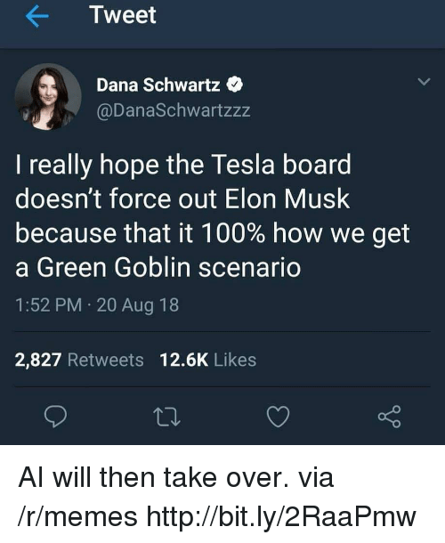 Schwartz: Tweet  Dana Schwartz  @DanaSchwartzzz  I really hope the Tesla board  doesn't force out Elon Musk  because that it 100% how we get  a Green Goblin scenario  1:52 PM 20 Aug 18  2,827 Retweets 12.6K Likes AI will then take over. via /r/memes http://bit.ly/2RaaPmw
