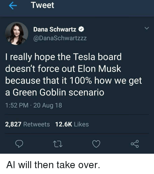 Schwartz: Tweet  Dana Schwartz  @DanaSchwartzzz  I really hope the Tesla board  doesn't force out Elon Musk  because that it 100% how we get  a Green Goblin scenario  1:52 PM 20 Aug 18  2,827 Retweets 12.6K Likes AI will then take over.