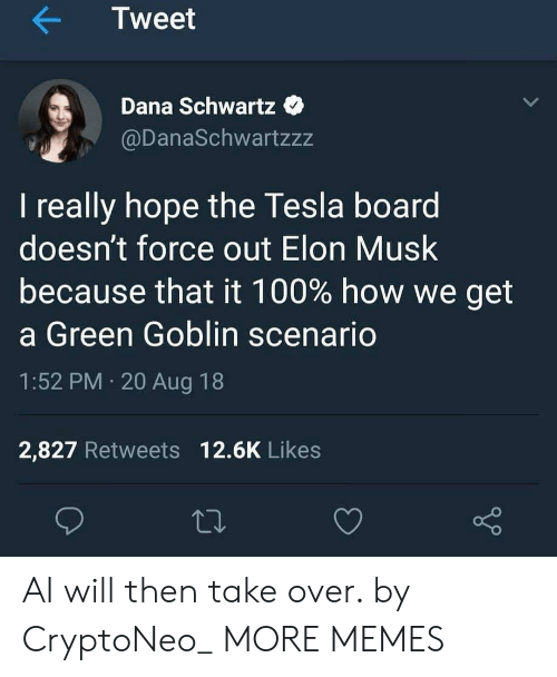 Schwartz: Tweet  Dana Schwartz  @DanaSchwartzzz  I really hope the Tesla board  doesn't force out Elon Musk  because that it 100% how we get  a Green Goblin scenario  1:52 PM 20 Aug 18  2,827 Retweets 12.6K Likes AI will then take over. by CryptoNeo_ MORE MEMES