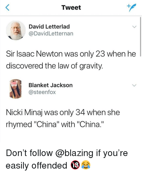 """Memes, Nicki Minaj, and China: Tweet  David Letterlad  @DavidLetternarn  Sir lsaac Newton was only 23 when he  discovered the law of gravity  Blanket Jackson  @steenfox  Nicki Minaj was only 34 when she  rhymed """"China"""" with """"China."""" Don't follow @blazing if you're easily offended 🔞😂"""