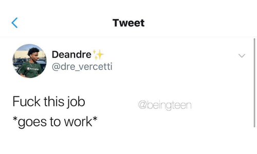 fuck this: Tweet  Deandre  @dre vercetti  Fuck this job  *goes to work*  @beingteen