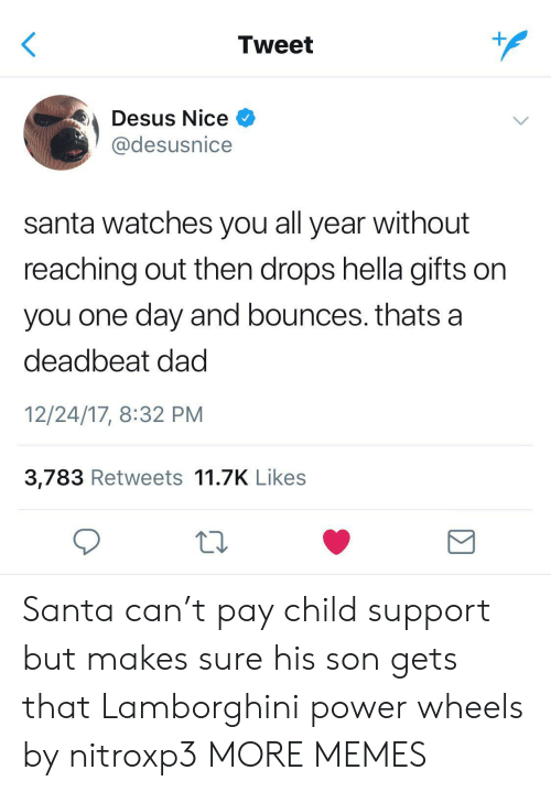 Child Support: Tweet  Desus Nice  @desusnice  santa watches you all year without  reaching out then drops hella gifts on  you one day and bounces. thats a  deadbeat dad  12/24/17, 8:32 PM  3,783 Retweets 11.7K Likes  Σ Santa can't pay child support but makes sure his son gets that Lamborghini power wheels by nitroxp3 MORE MEMES